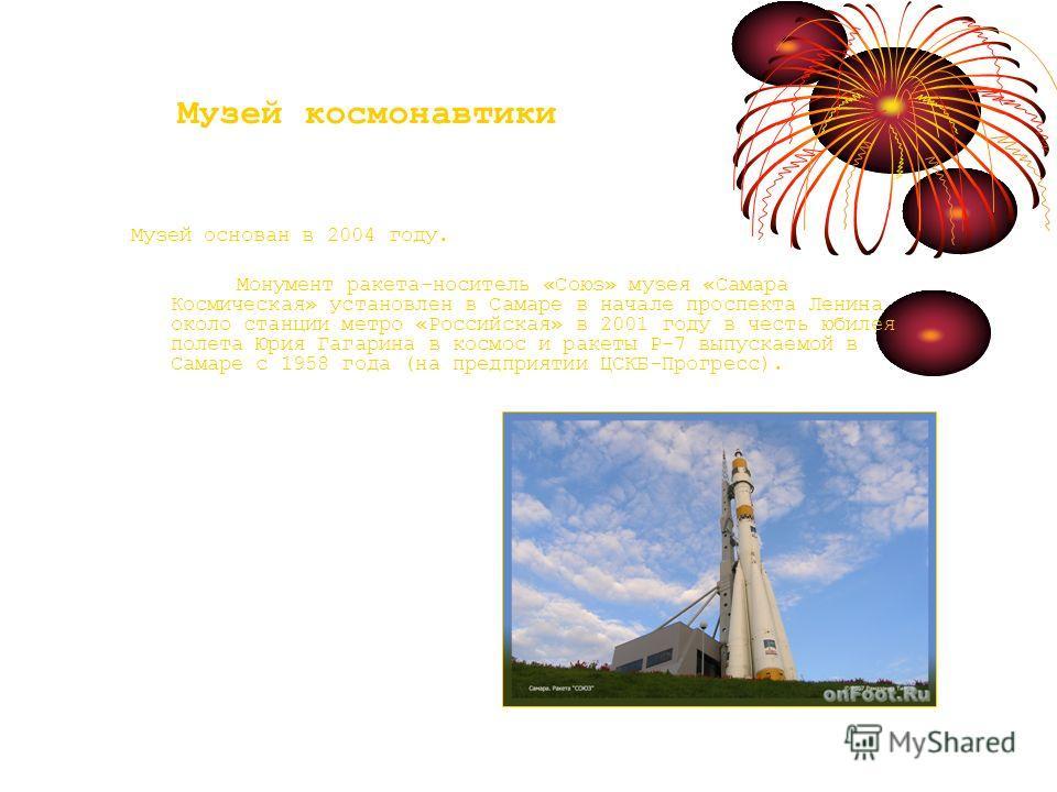 Музей космонавтики Музей основан в 2004 году. Монумент ракета-носитель «Союз» музея «Самара Космическая» установлен в Самаре в начале проспекта Ленина около станции метро «Российская» в 2001 году в честь юбилея полета Юрия Гагарина в космос и ракеты
