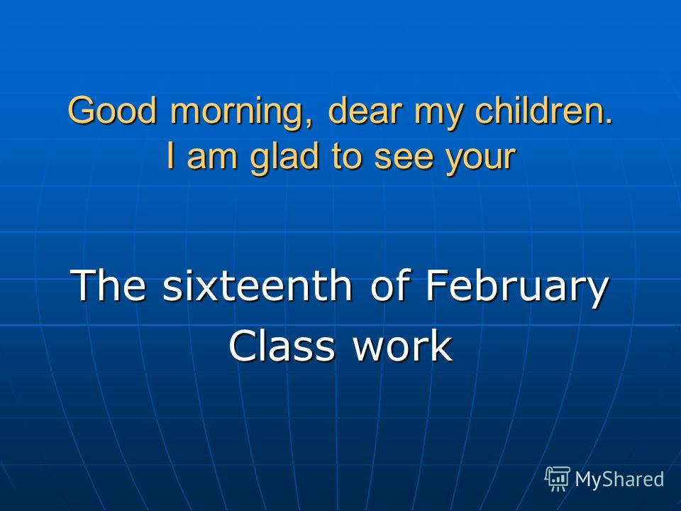 Good morning, dear my children. I am glad to see your The sixteenth of February Class work