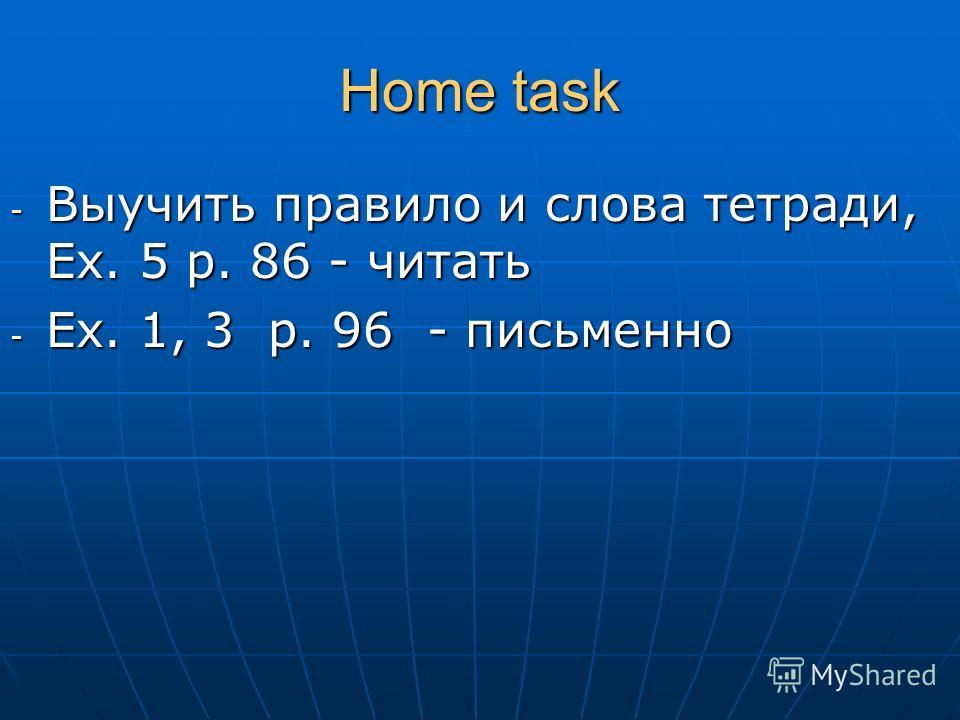 Home task - Выучить правило и слова тетради, Ex. 5 p. 86 - читать - Ex. 1, 3 p. 96 - письменно