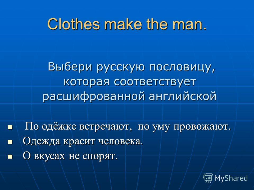 Clothes make the man. Выбери русскую пословицу, Выбери русскую пословицу, которая соответствует расшифрованной английской По одёжке встречают, по уму провожают. По одёжке встречают, по уму провожают. Одежда красит человека. Одежда красит человека. О
