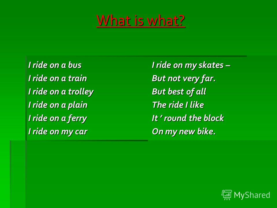 What is what? I ride on a bus I ride on a train I ride on a trolley I ride on a plain I ride on a ferry I ride on my car I ride on my skates – But not very far. But best of all The ride I like It round the block On my new bike.