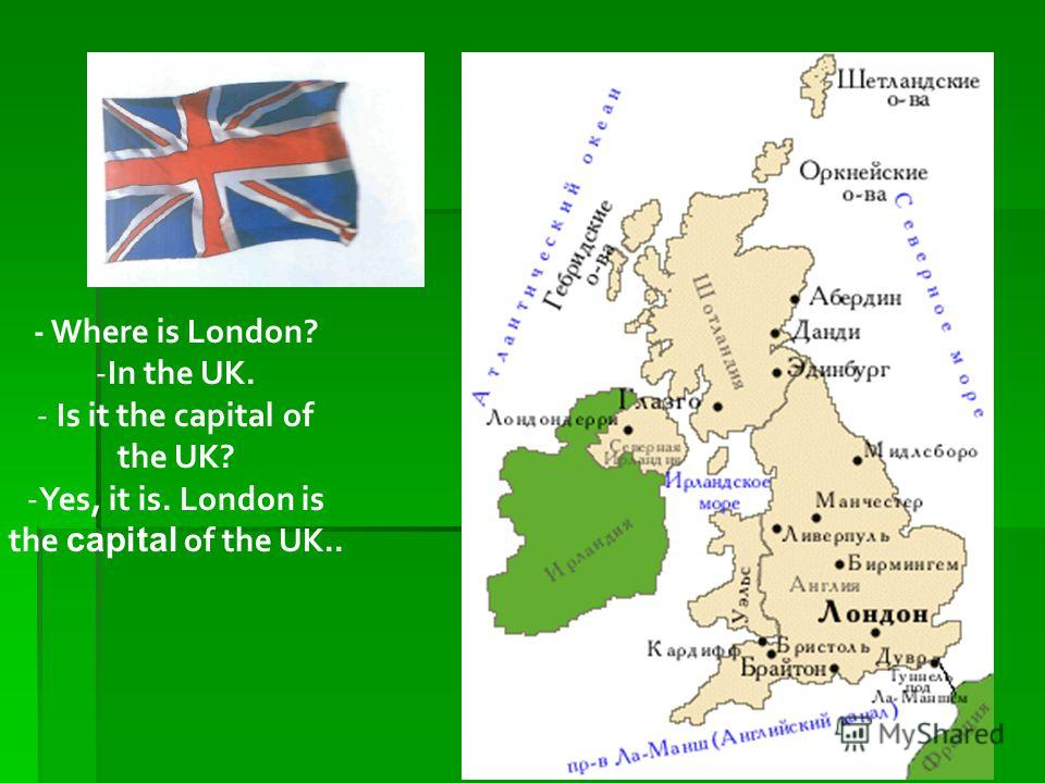 - Where is London? -In the UK. - Is it the capital of the UK? -Yes, it is. London is the capital of the UK..