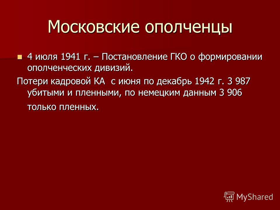 Московские ополченцы 4 июля 1941 г. – Постановление ГКО о формировании ополченческих дивизий. 4 июля 1941 г. – Постановление ГКО о формировании ополченческих дивизий. Потери кадровой КА с июня по декабрь 1942 г. 3 987 убитыми и пленными, по немецким