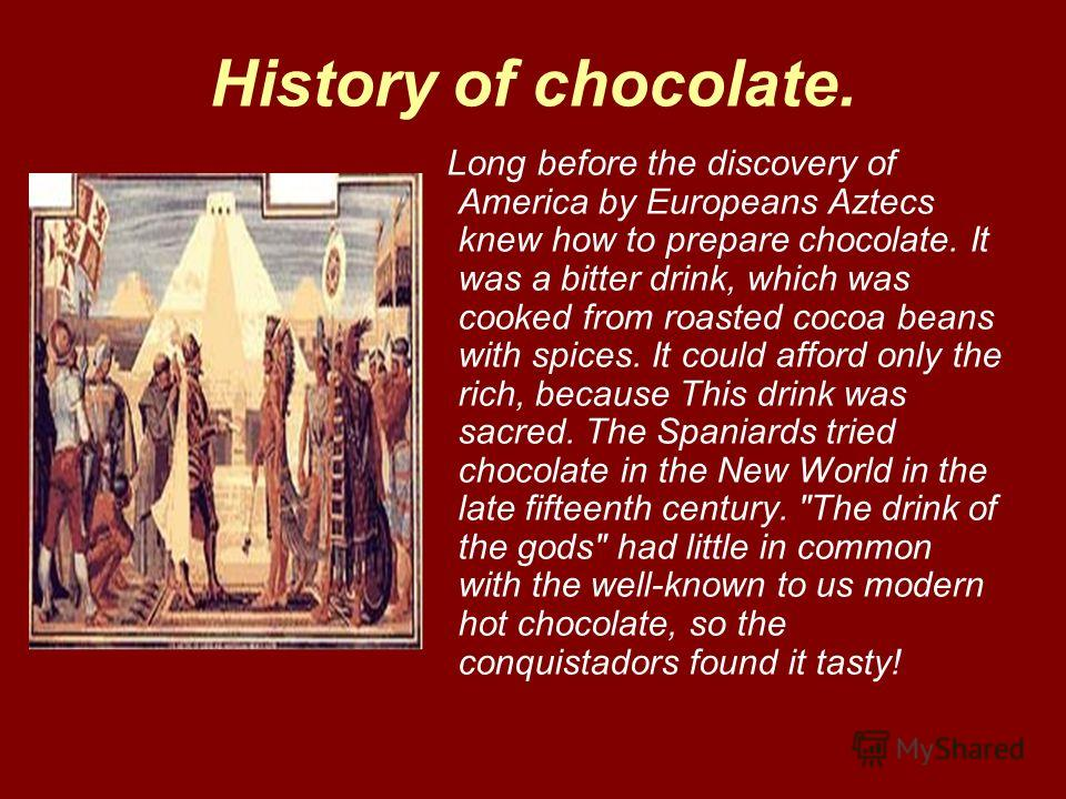 History of chocolate. Long before the discovery of America by Europeans Aztecs knew how to prepare chocolate. It was a bitter drink, which was cooked from roasted cocoa beans with spices. It could afford only the rich, because This drink was sacred.