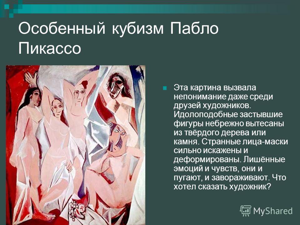 Особенный кубизм Пабло Пикассо Эта картина вызвала непонимание даже среди друзей художников. Идолоподобные застывшие фигуры небрежно вытесаны из твёрдого дерева или камня. Странные лица-маски сильно искажены и деформированы. Лишённые эмоций и чувств,