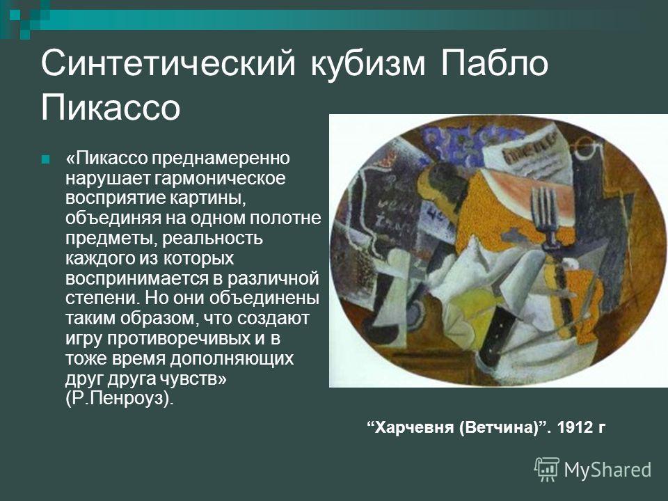 Синтетический кубизм Пабло Пикассо «Пикассо преднамеренно нарушает гармоническое восприятие картины, объединяя на одном полотне предметы, реальность каждого из которых воспринимается в различной степени. Но они объединены таким образом, что создают и