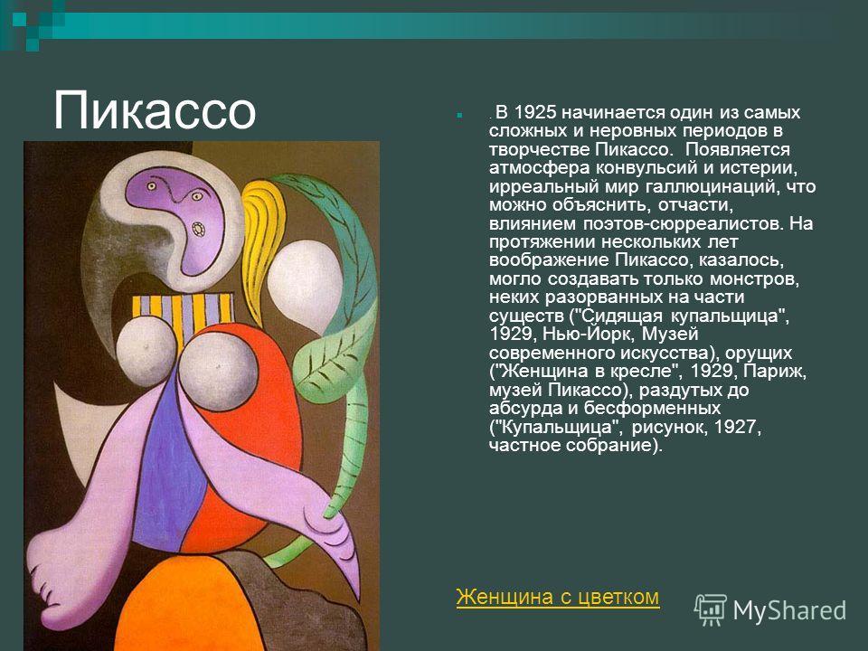 Пикассо. В 1925 начинается один из самых сложных и неровных периодов в творчестве Пикассо. Появляется атмосфера конвульсий и истерии, ирреальный мир галлюцинаций, что можно объяснить, отчасти, влиянием поэтов-сюрреалистов. На протяжении нескольких ле