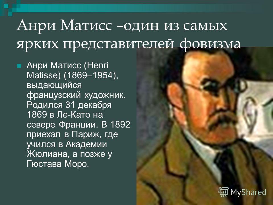 Анри Матисс –один из самых ярких представителей фовизма Анри Матисс (Henri Matisse) (1869–1954), выдающийся французский художник. Родился 31 декабря 1869 в Ле-Като на севере Франции. В 1892 приехал в Париж, где учился в Академии Жюлиана, а позже у Гю