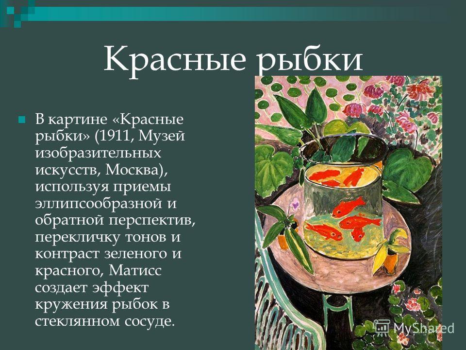 Красные рыбки В картине «Красные рыбки» (1911, Музей изобразительных искусств, Москва), используя приемы эллипсообразной и обратной перспектив, перекличку тонов и контраст зеленого и красного, Матисс создает эффект кружения рыбок в стеклянном сосуде.