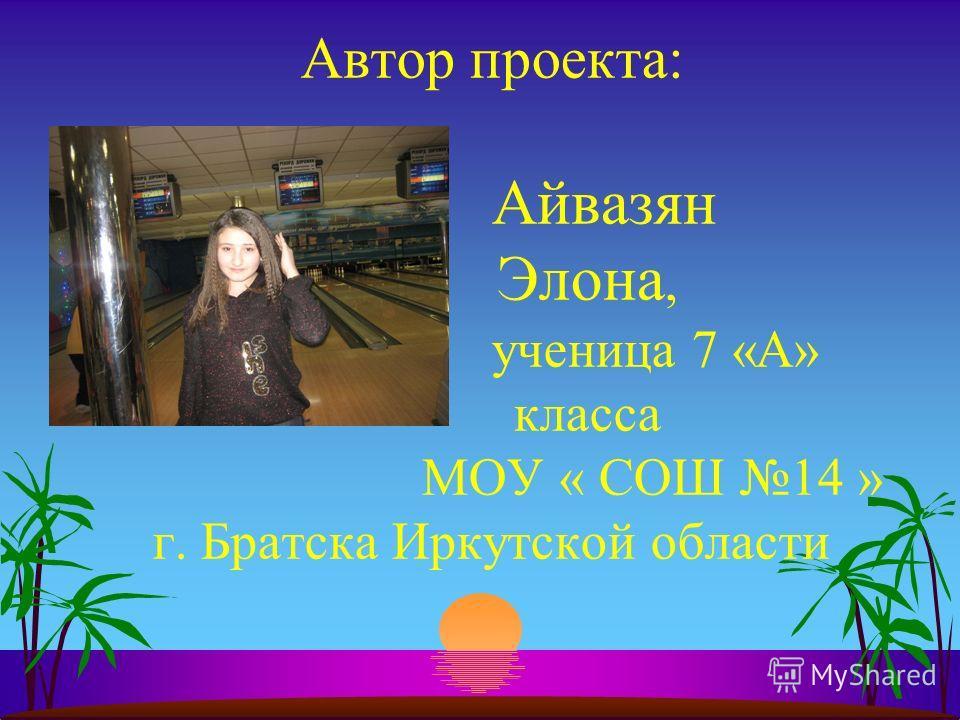 Автор проекта: Айвазян Элона, ученица 7 «А» класса МОУ « СОШ 14 » г. Братска Иркутской области