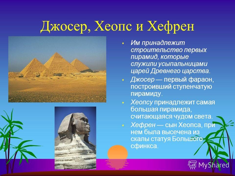 Джосер, Хеопс и Хефрен s Им принадлежит строительство первых пирамид, которые служили усыпальницами царей Древнего царства. s Джосер первый фараон, построивший ступенчатую пирамиду. s Хеопсу принадлежит самая большая пирамида, считающаяся чудом света