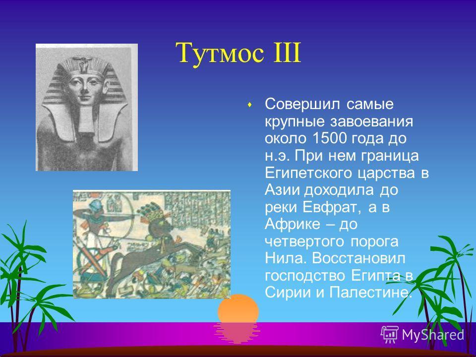 Тутмос III sСsСовершил самые крупные завоевания около 1500 года до н.э. При нем граница Египетского царства в Азии доходила до реки Евфрат, а в Африке – до четвертого порога Нила. Восстановил господство Египта в Сирии и Палестине.