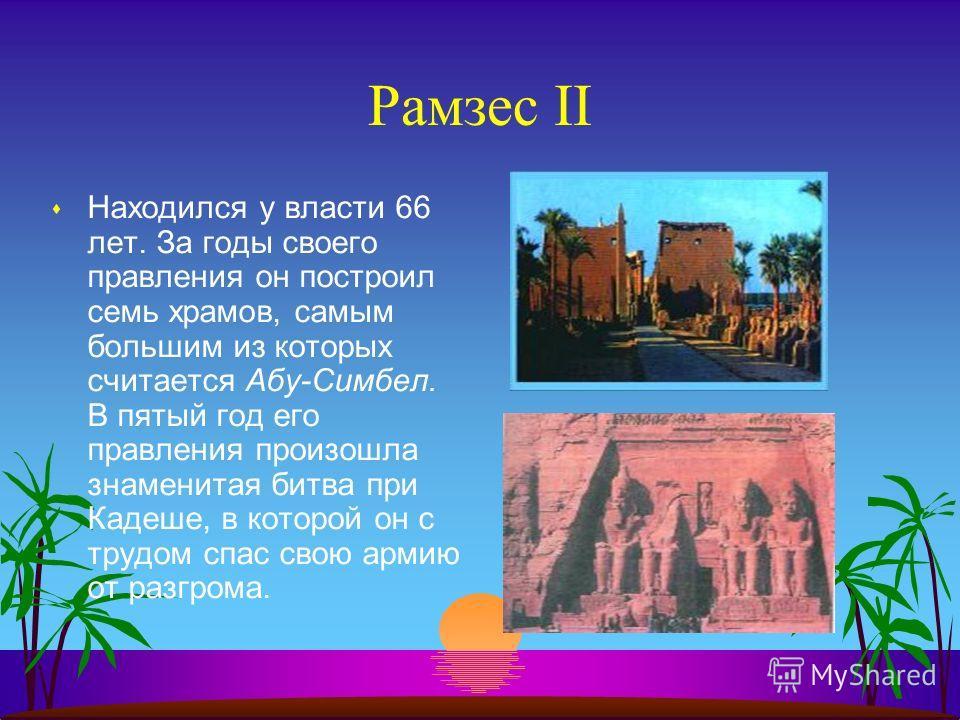 Рамзес II s Находился у власти 66 лет. За годы своего правления он построил семь храмов, самым большим из которых считается Абу-Симбел. В пятый год его правления произошла знаменитая битва при Кадеше, в которой он с трудом спас свою армию от разгрома