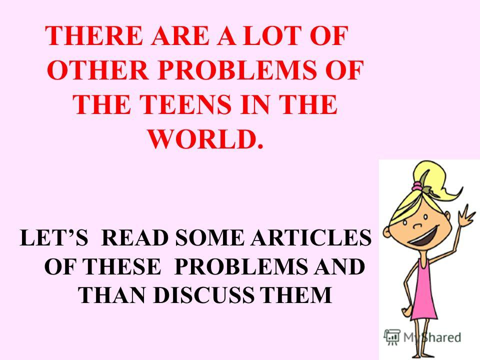 THERE ARE A LOT OF OTHER PROBLEMS OF THE TEENS IN THE WORLD. LETS READ SOME ARTICLES OF THESE PROBLEMS AND THAN DISCUSS THEM