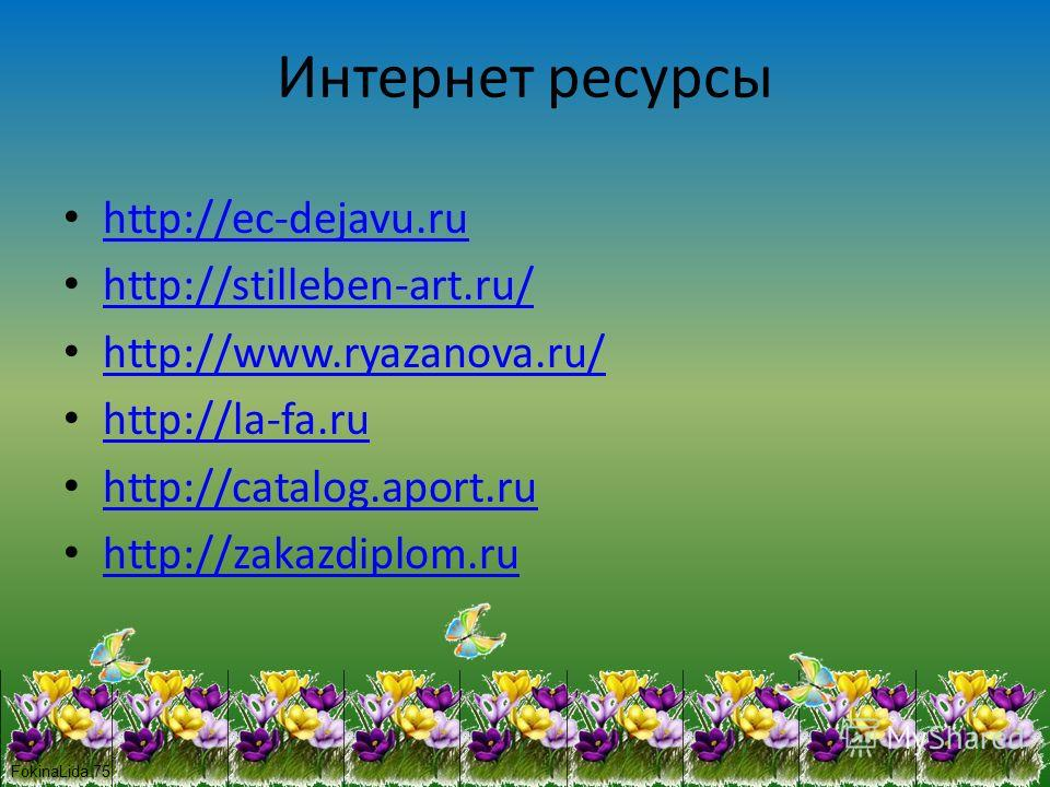 Интернет ресурсы http://ec-dejavu.ru http://stilleben-art.ru/ http://www.ryazanova.ru/ http://la-fa.ru http://catalog.aport.ru http://zakazdiplom.ru