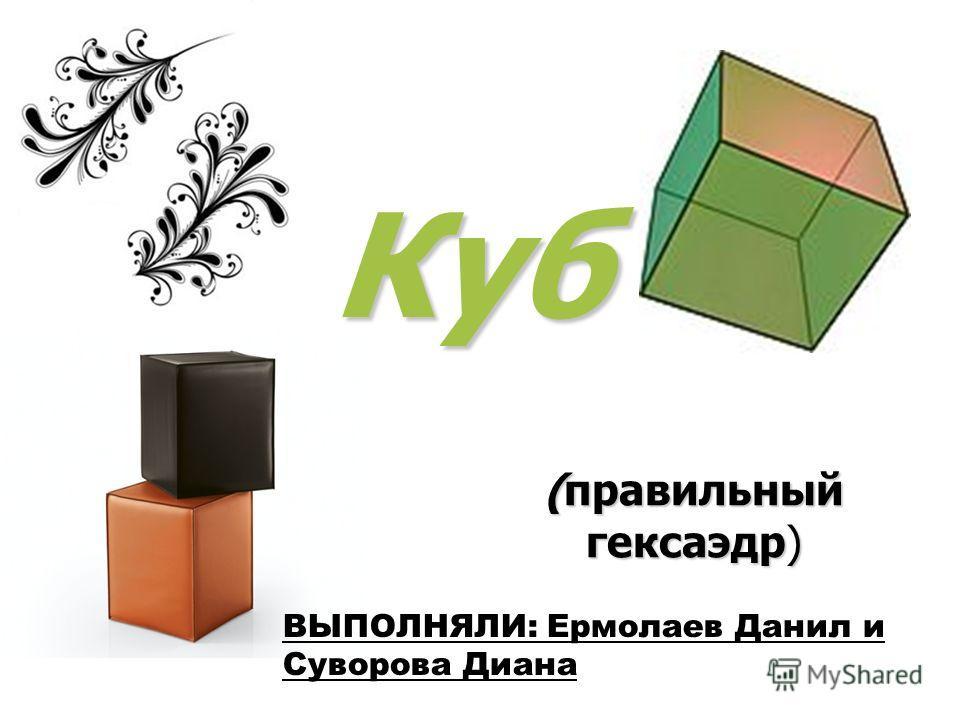 Куб (правильный гексаэдр) ВЫПОЛНЯЛИ: Ермолаев Данил и Суворова Диана
