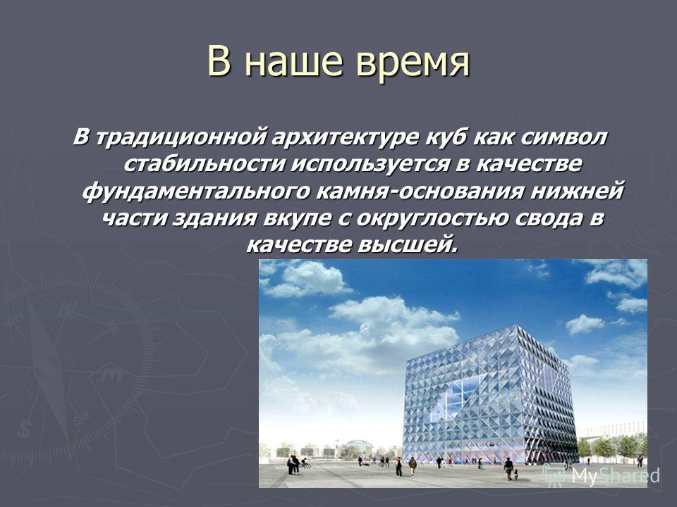 В наше время В традиционной архитектуре куб как символ стабильности используется в качестве фундаментального камня-основания нижней части здания вкупе с округлостью свода в качестве высшей.