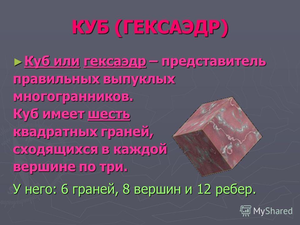 КУБ (ГЕКСАЭДР) Куб или гексаэдр – представитель Куб или гексаэдр – представитель правильных выпуклых многогранников. Куб имеет шесть квадратных граней, сходящихся в каждой вершине по три. У него: 6 граней, 8 вершин и 12 ребер.