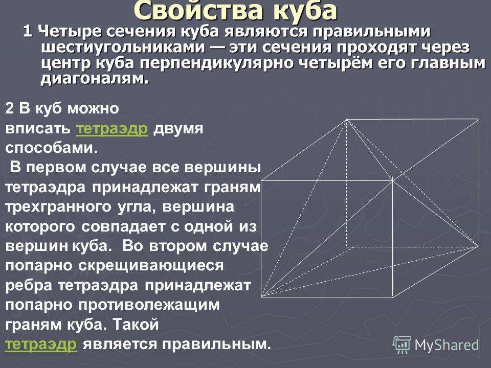 Свойства куба 1 Четыре сечения куба являются правильными шестиугольниками эти сечения проходят через центр куба перпендикулярно четырём его главным диагоналям. 2 В куб можно вписать тетраэдр двумя способами.тетраэдр В первом случае все вершины тетраэ