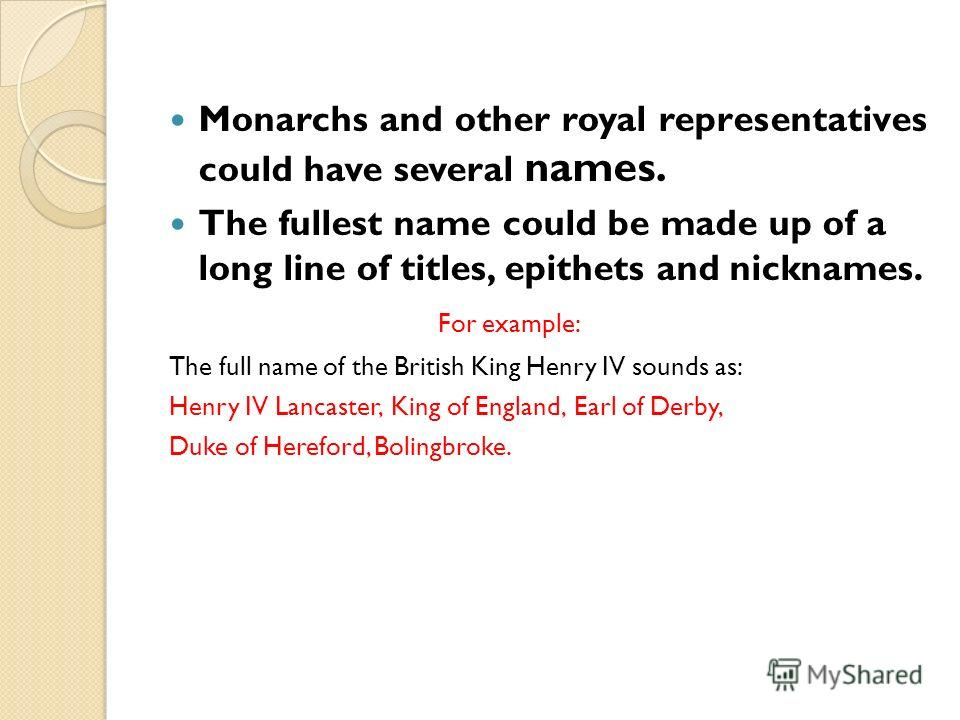 Monarchs and other royal representatives could have several names. The fullest name could be made up of a long line of titles, epithets and nicknames. For example: The full name of the British King Henry IV sounds as: Henry IV Lancaster, King of Engl