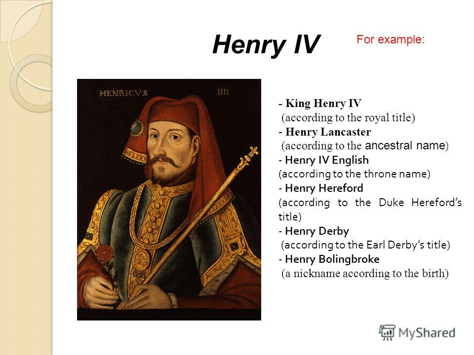 Henry IV - King Henry IV (according to the royal title) - Henry Lancaster (according to the ancestral name ) - Henry IV English (according to the throne name) - Henry Hereford (according to the Duke Herefords title) - Henry Derby (according to the Ea
