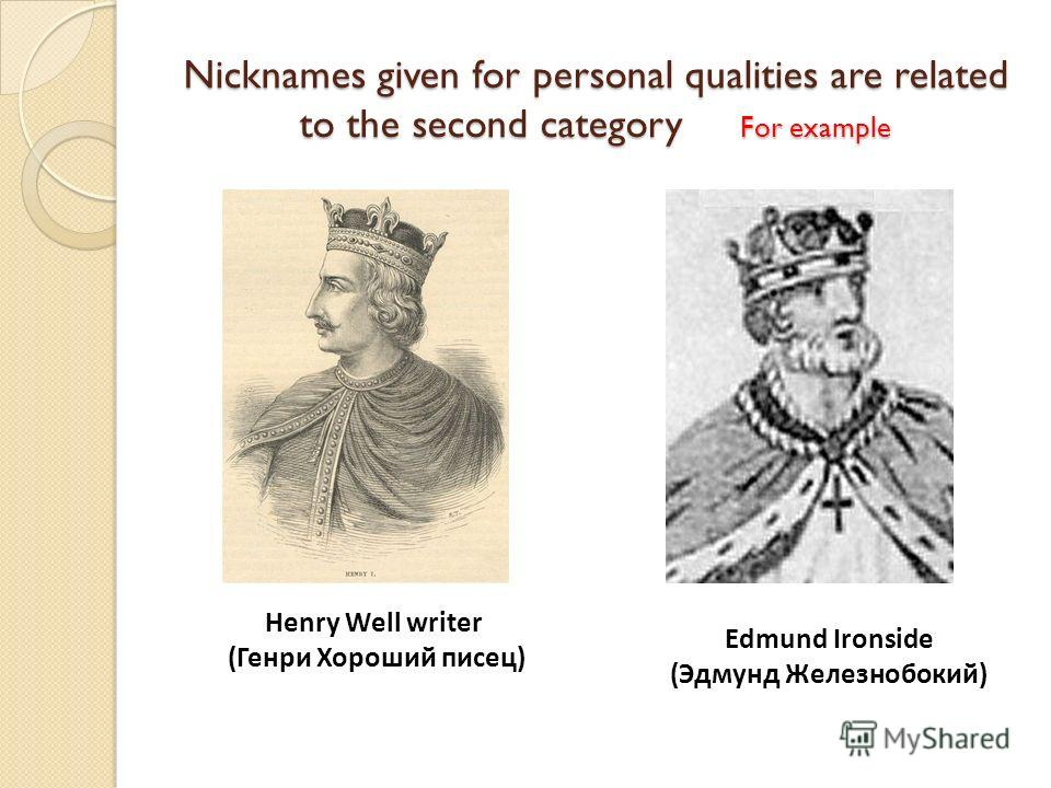 Nicknames given for personal qualities are related to the second category For example Henry Well writer (Генри Хороший писец) Edmund Ironside (Эдмунд Железнобокий)