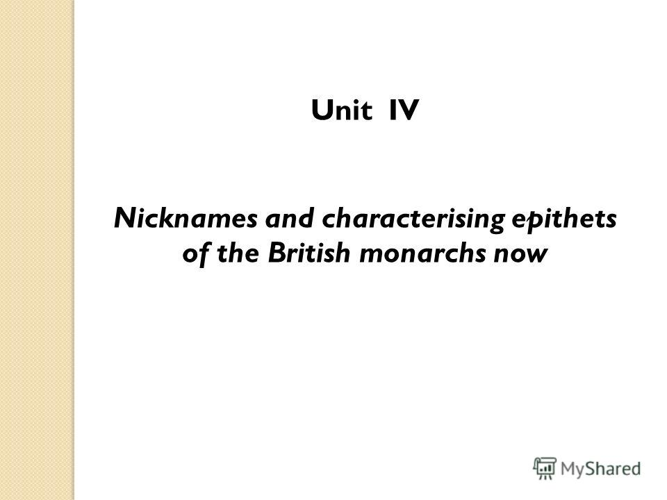 Unit IV Nicknames and characterising epithets of the British monarchs now