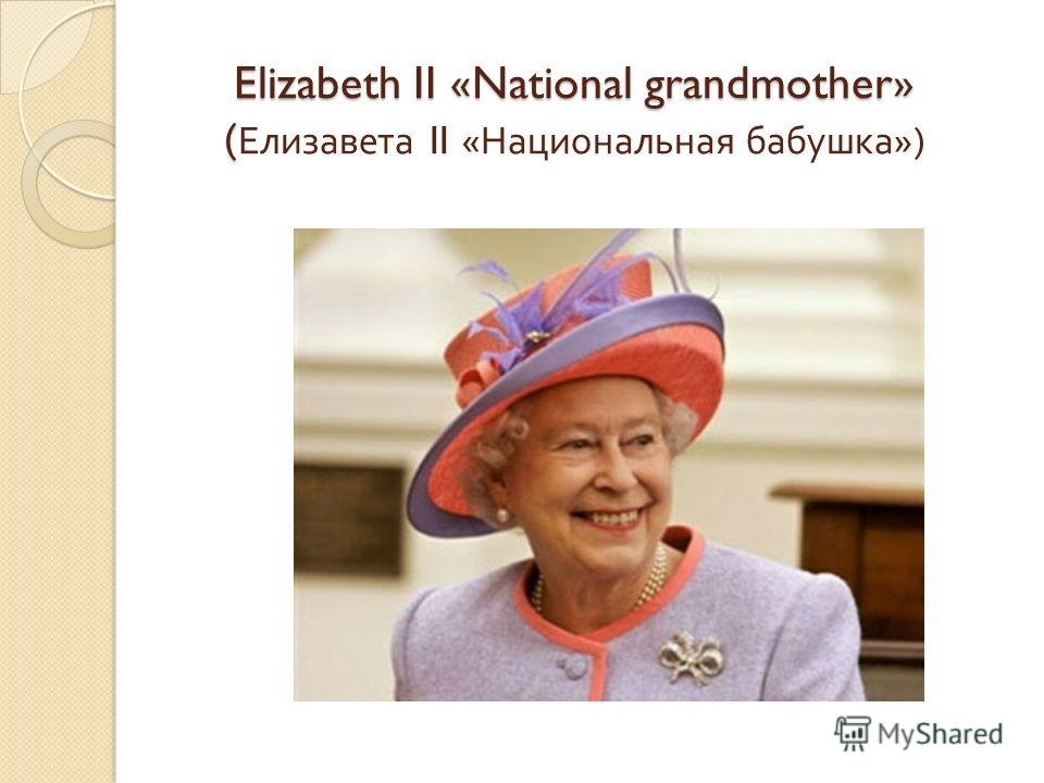 Elizabeth II «National grandmother» ( Elizabeth II «National grandmother» ( Елизавета II « Национальная бабушка »)