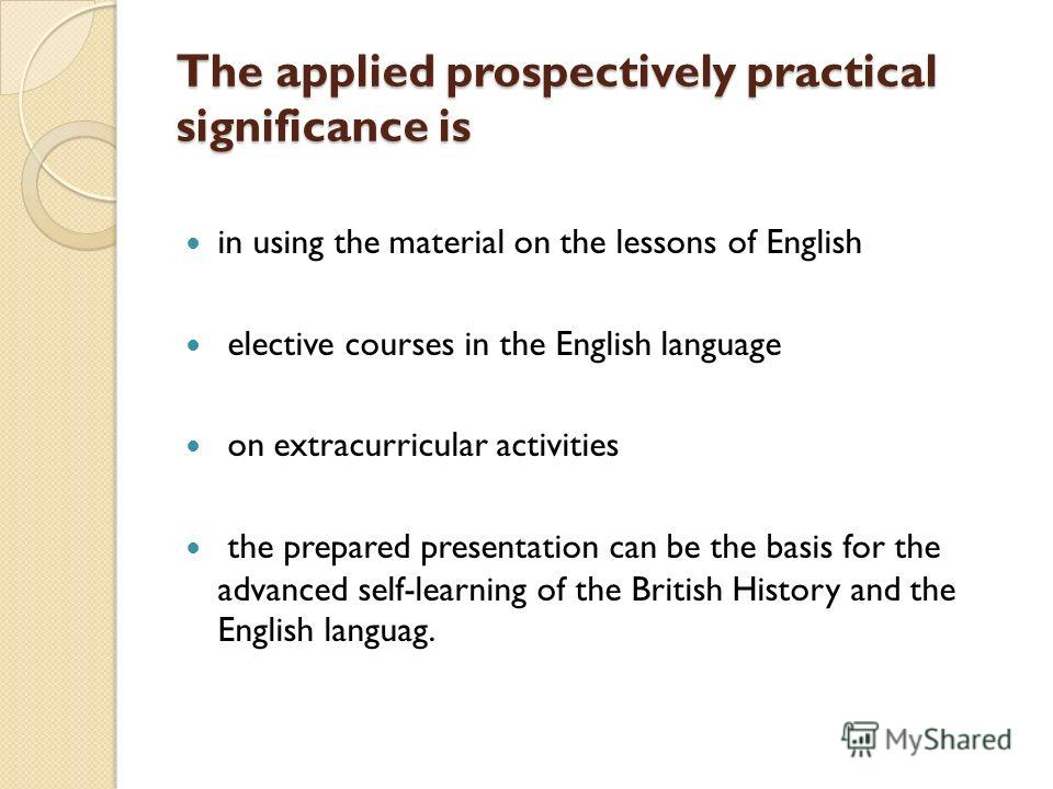 The applied prospectively practical significance is in using the material on the lessons of English elective courses in the English language on extracurricular activities the prepared presentation can be the basis for the advanced self-learning of th