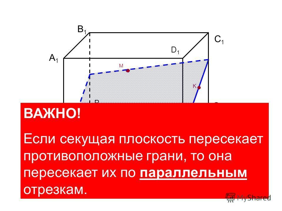 A B С B1B1 D1D1 D K M C1C1 A1A1 ВАЖНО! Если секущая плоскость пересекает противоположные грани, то она пересекает их по параллельным отрезкам.
