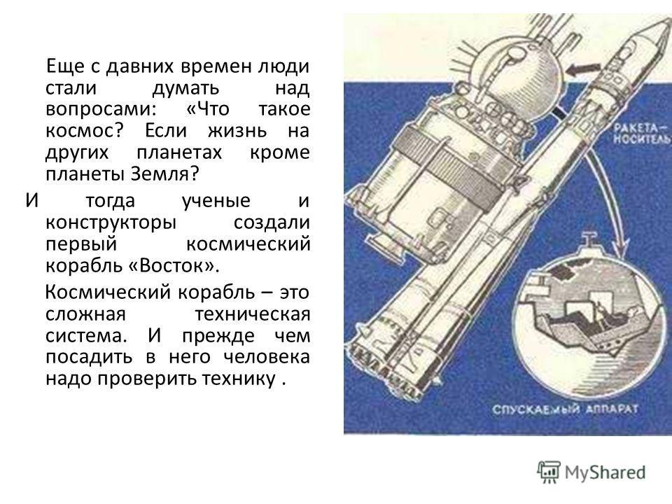 Еще с давних времен люди стали думать над вопросами: «Что такое космос? Если жизнь на других планетах кроме планеты Земля? И тогда ученые и конструкторы создали первый космический корабль «Восток». Космический корабль – это сложная техническая систем