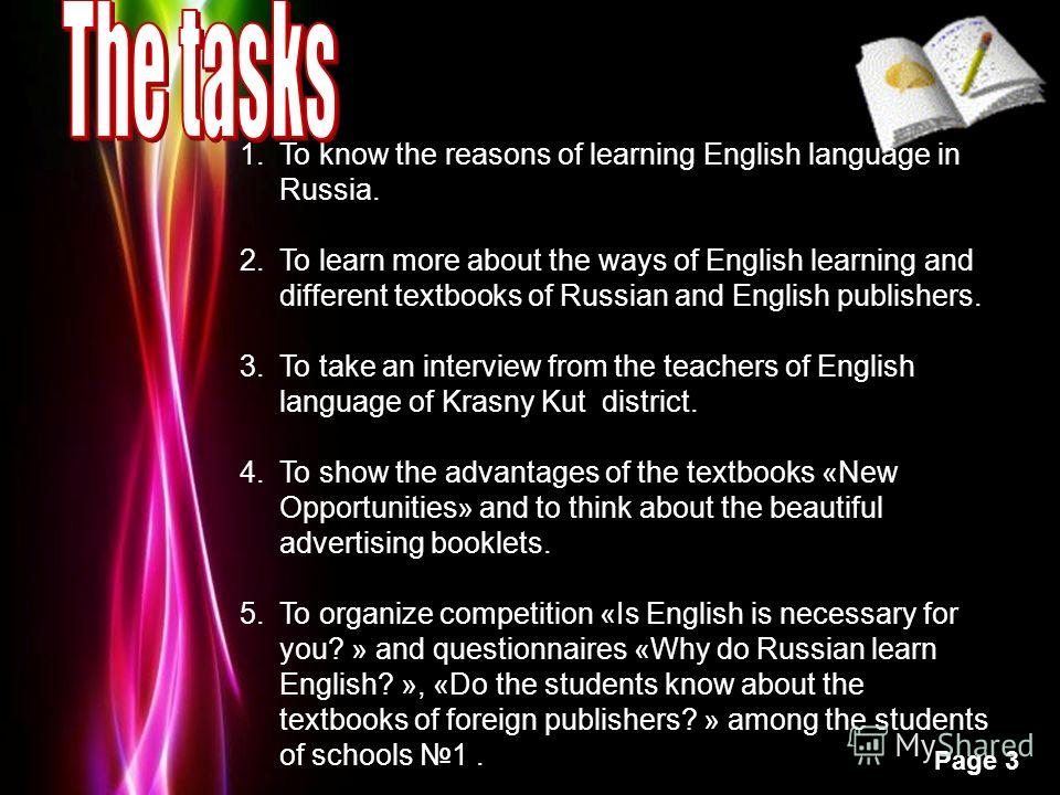 Powerpoint Templates Page 3 1.To know the reasons of learning English language in Russia. 2.To learn more about the ways of English learning and different textbooks of Russian and English publishers. 3.To take an interview from the teachers of Englis