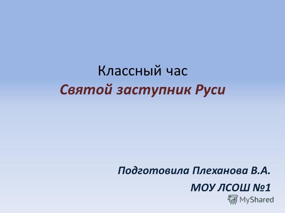 Классный час Святой заступник Руси Подготовила Плеханова В.А. МОУ ЛСОШ 1