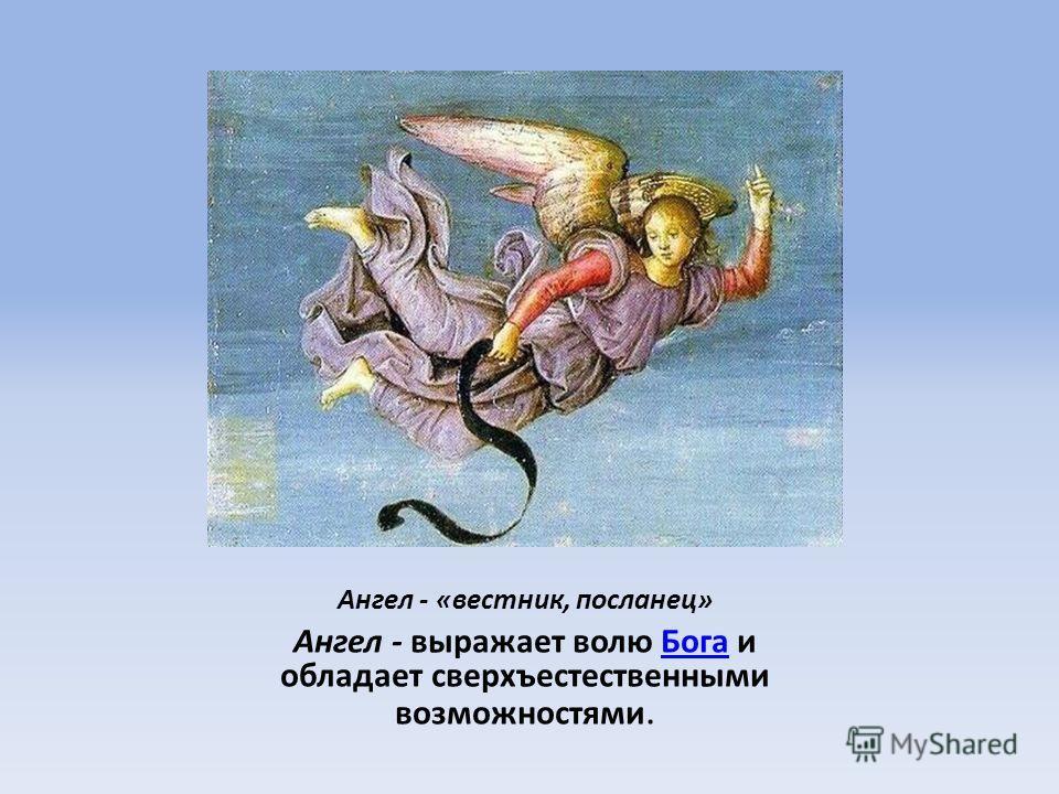 Ангел - «вестник, посланец» Ангел - выражает волю Бога и обладает сверхъестественными возможностями.Бога