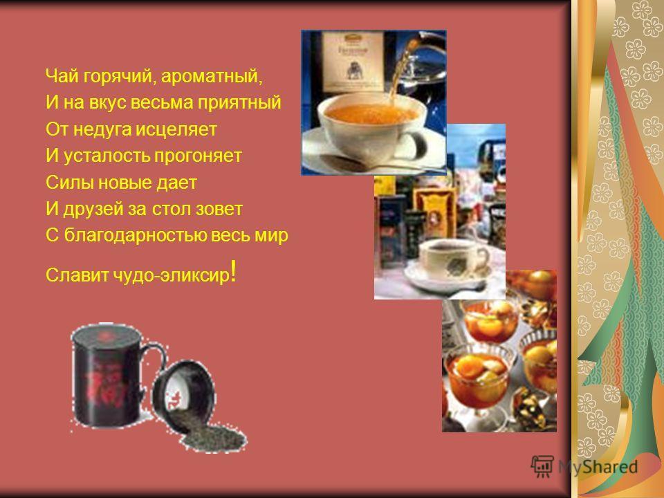 Чай горячий, ароматный, И на вкус весьма приятный От недуга исцеляет И усталость прогоняет Силы новые дает И друзей за стол зовет С благодарностью весь мир Славит чудо-эликсир !