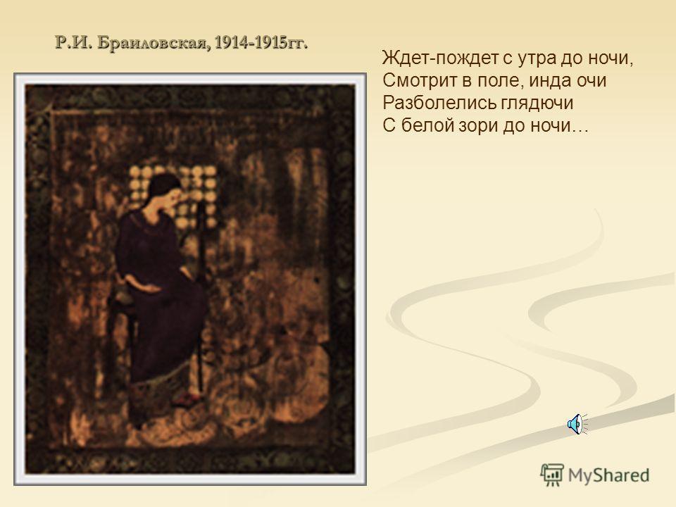 Р.И. Браиловская, 1914-1915гг. Ждет-пождет с утра до ночи, Смотрит в поле, инда очи Разболелись глядючи С белой зори до ночи…