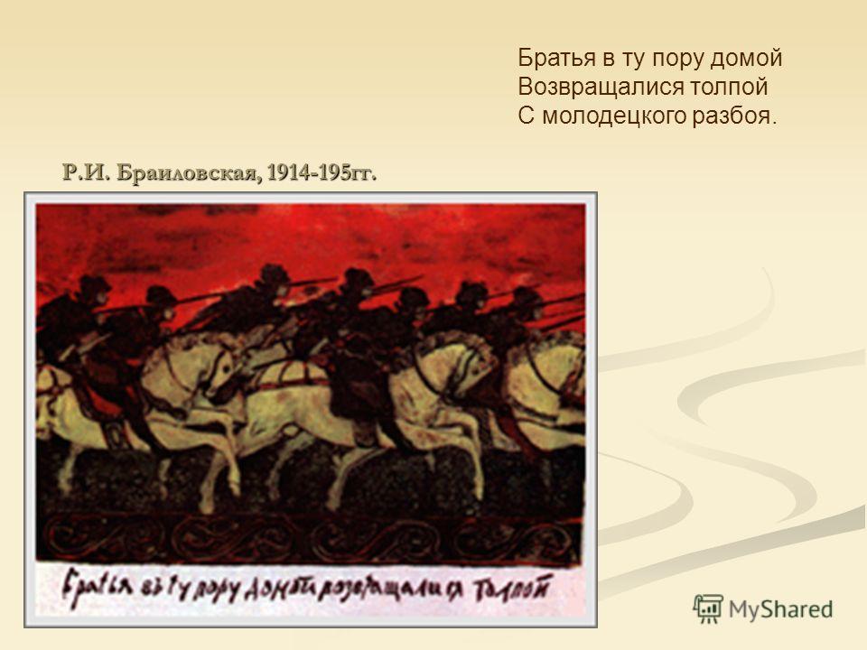 Р.И. Браиловская, 1914-195гг. Братья в ту пору домой Возвращалися толпой С молодецкого разбоя.