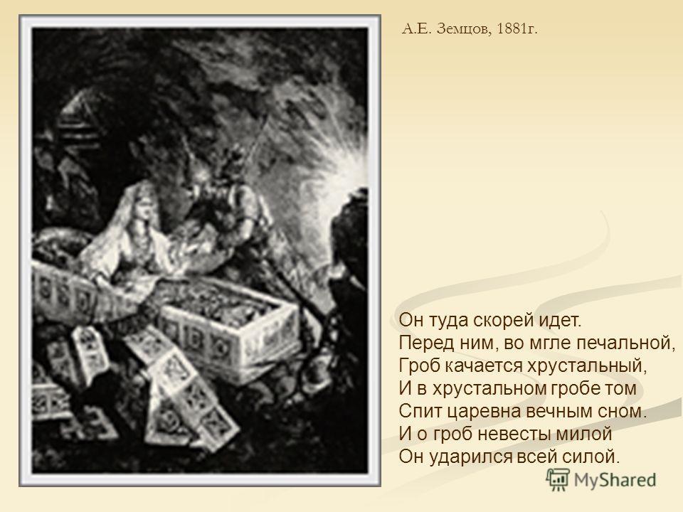 А.Е. Земцов, 1881г. Он туда скорей идет. Перед ним, во мгле печальной, Гроб качается хрустальный, И в хрустальном гробе том Спит царевна вечным сном. И о гроб невесты милой Он ударился всей силой.