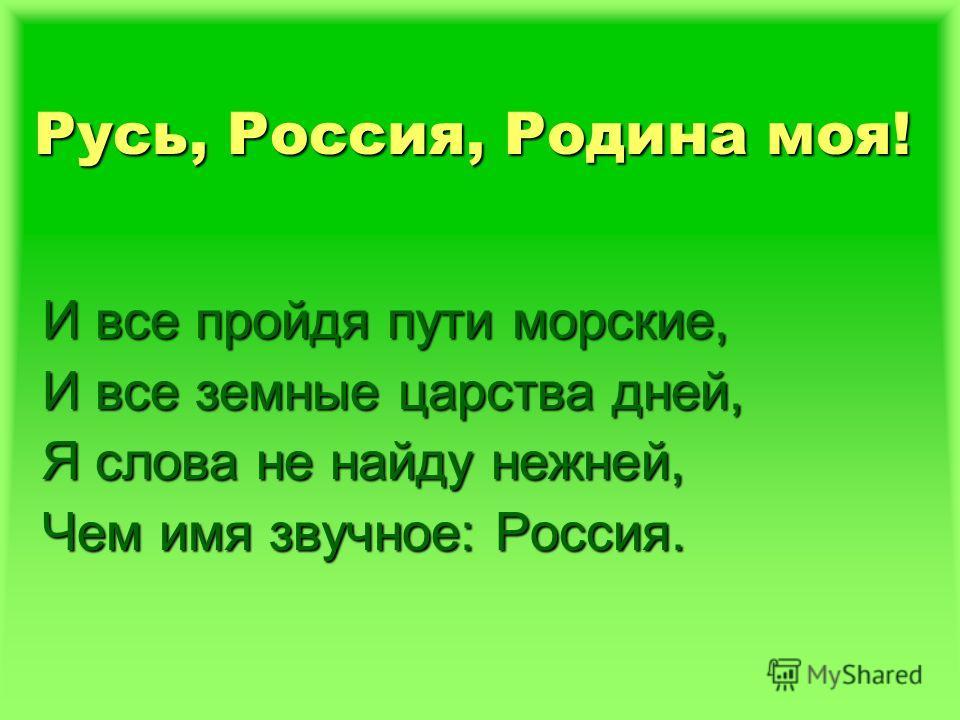 Русь, Россия, Родина моя! И все пройдя пути морские, И все земные царства дней, Я слова не найду нежней, Чем имя звучное: Россия.