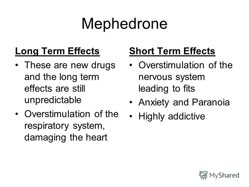 Mephedrone Long Term Effects These are new drugs and the long term effects are still unpredictable Overstimulation of the respiratory system, damaging the heart Short Term Effects Overstimulation of the nervous system leading to fits Anxiety and Para