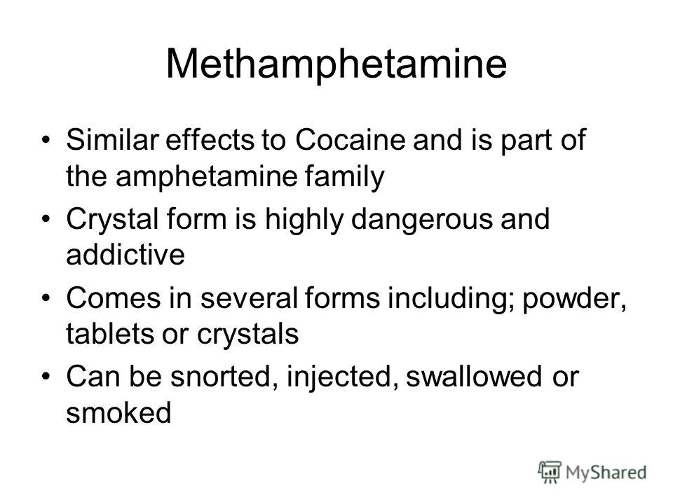 Methamphetamine Similar effects to Cocaine and is part of the amphetamine family Crystal form is highly dangerous and addictive Comes in several forms including; powder, tablets or crystals Can be snorted, injected, swallowed or smoked