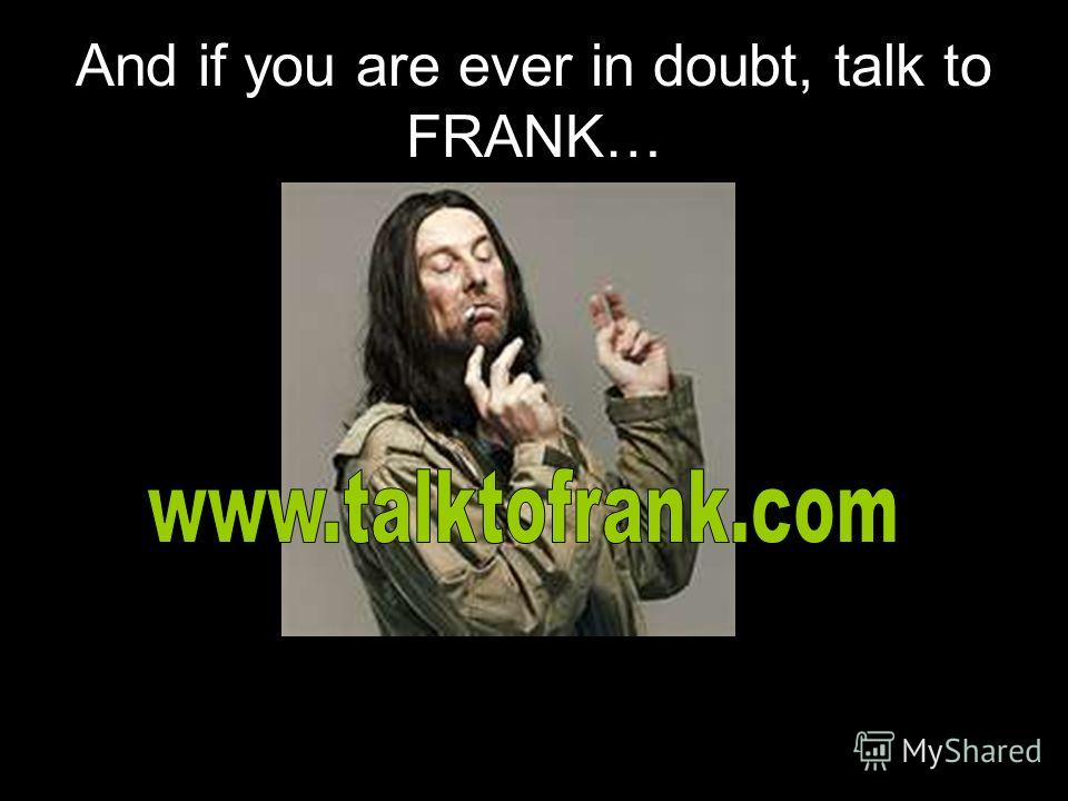 And if you are ever in doubt, talk to FRANK…