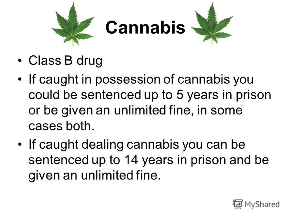 Cannabis Class B drug If caught in possession of cannabis you could be sentenced up to 5 years in prison or be given an unlimited fine, in some cases both. If caught dealing cannabis you can be sentenced up to 14 years in prison and be given an unlim