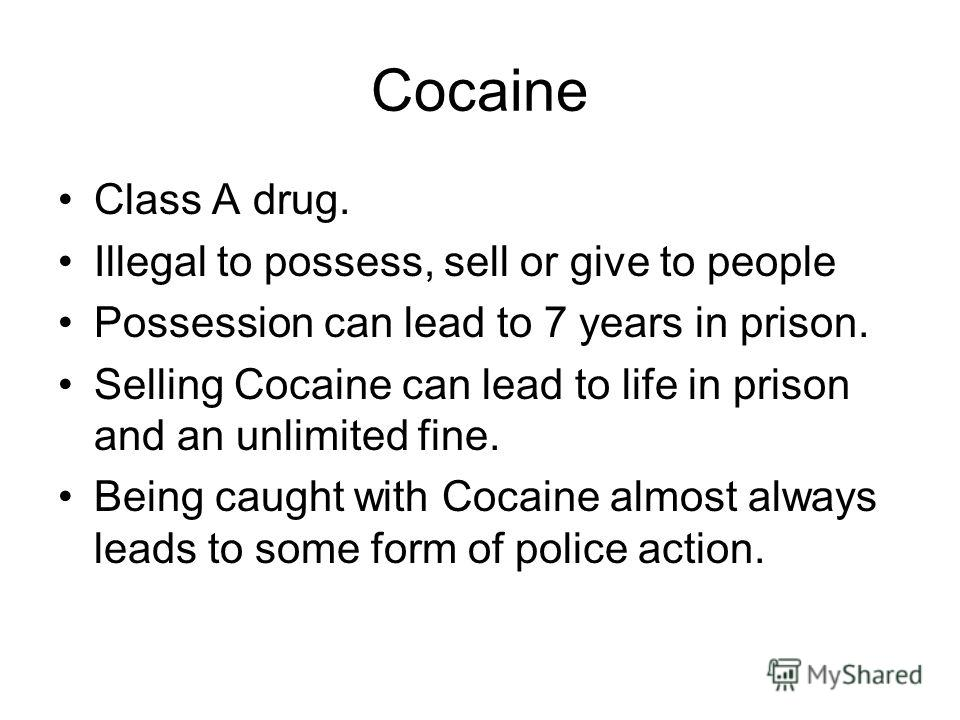 Cocaine Class A drug. Illegal to possess, sell or give to people Possession can lead to 7 years in prison. Selling Cocaine can lead to life in prison and an unlimited fine. Being caught with Cocaine almost always leads to some form of police action.
