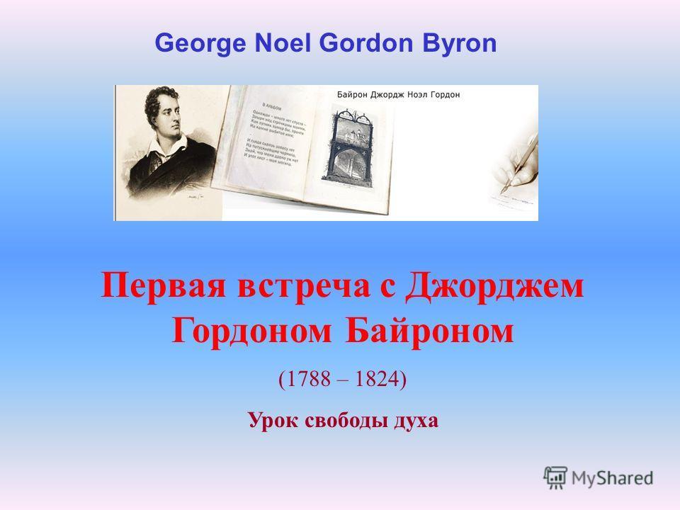 Первая встреча с Джорджем Гордоном Байроном (1788 – 1824) Урок свободы духа George Noel Gordon Byron