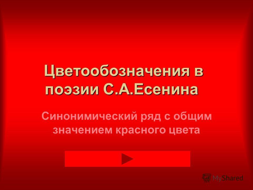 Цветообозначения в поэзии С.А.Есенина Синонимический ряд с общим значением красного цвета