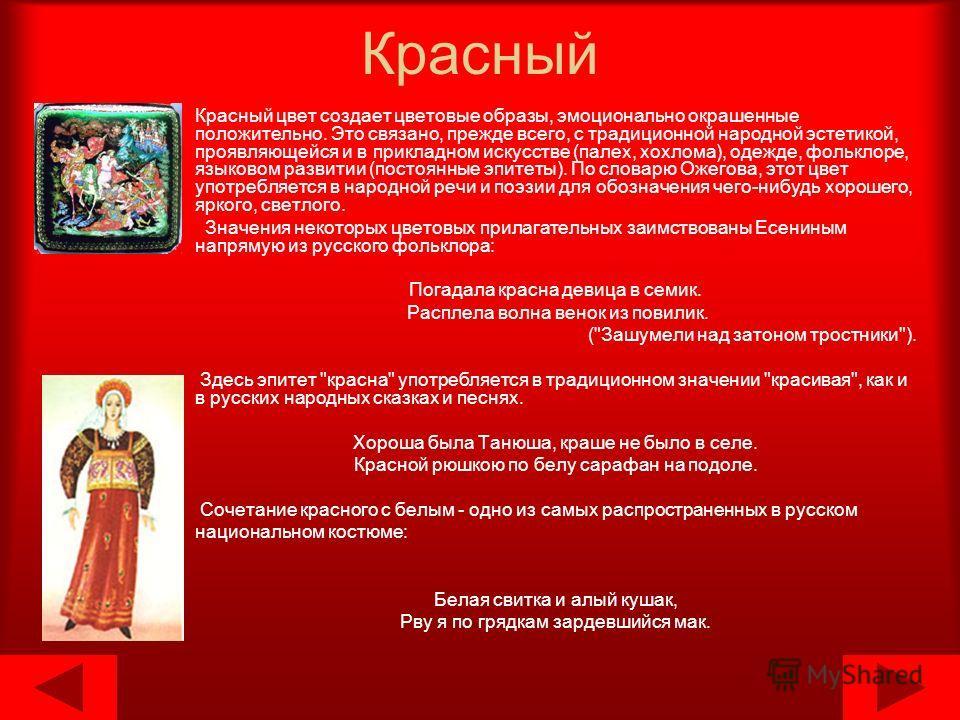Красный Красный цвет создает цветовые образы, эмоционально окрашенные положительно. Это связано, прежде всего, с традиционной народной эстетикой, проявляющейся и в прикладном искусстве (палех, хохлома), одежде, фольклоре, языковом развитии (постоянны