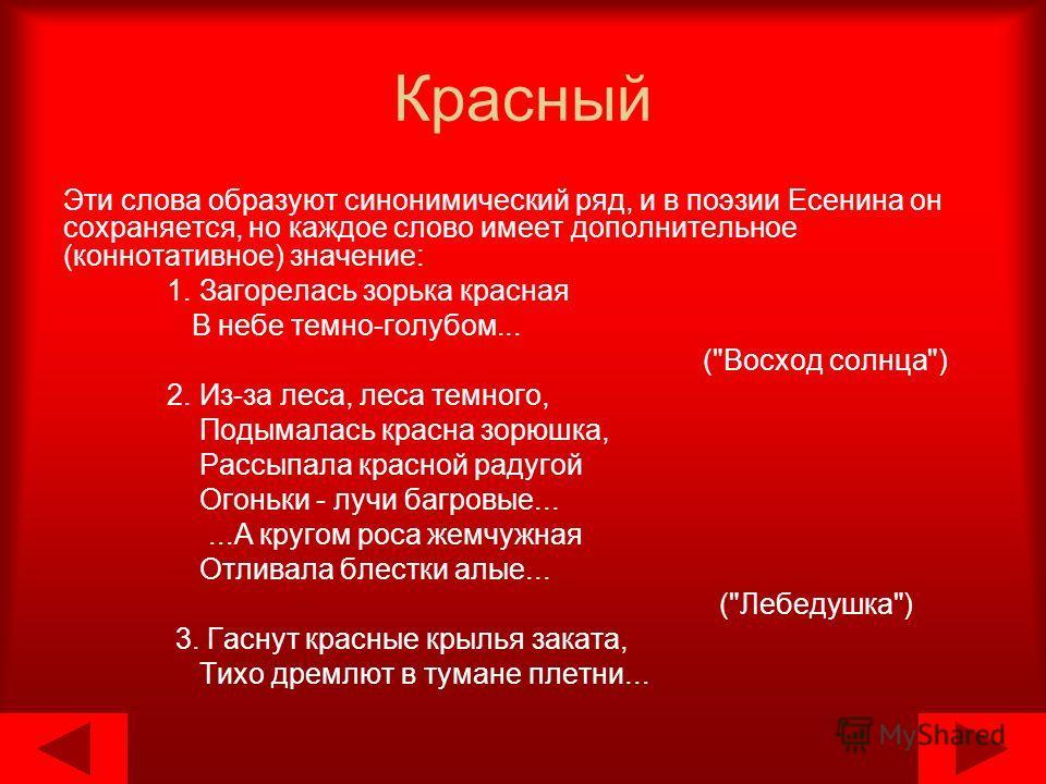 Красный Эти слова образуют синонимический ряд, и в поэзии Есенина он сохраняется, но каждое слово имеет дополнительное (коннотативное) значение: 1. Загорелась зорька красная В небе темно-голубом... (