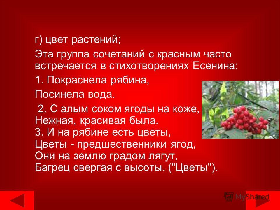 г) цвет растений; Эта группа сочетаний с красным часто встречается в стихотворениях Есенина: 1. Покраснела рябина, Посинела вода. 2. С алым соком ягоды на коже, Нежная, красивая была. 3. И на рябине есть цветы, Цветы - предшественники ягод, Они на зе