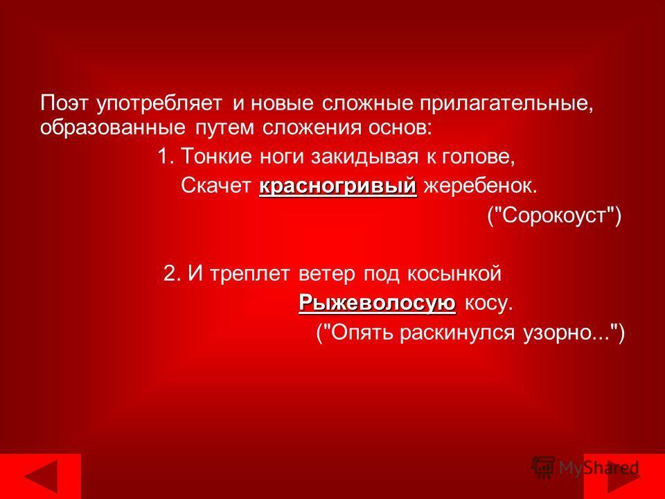 Поэт употребляет и новые сложные прилагательные, образованные путем сложения основ: 1. Тонкие ноги закидывая к голове, красногривый Скачет красногривый жеребенок. (